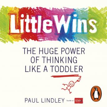 Little Wins: The Huge Power of Thinking Like a Toddler, Paul Lindley