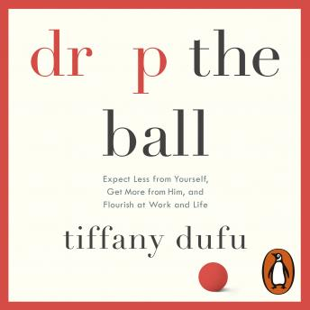 Drop the Ball: Expect Less from Yourself, Get More from Him, and Flourish at Work & Life, Tiffany Dufu