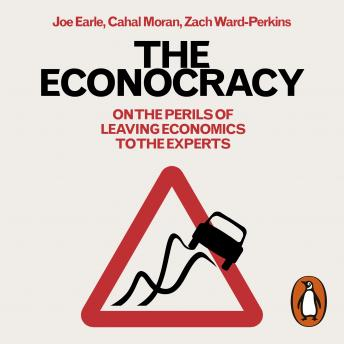 Econocracy: On the Perils of Leaving Economics to the Experts, Zach Ward-Perkins, Cahal Moran, Joe Earle