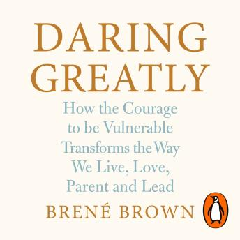 Download Daring Greatly: How the Courage to Be Vulnerable Transforms the Way We Live, Love, Parent, and Lead by Brené Brown