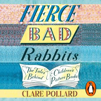 Fierce Bad Rabbits: The Tales Behind Children's Picture Books, Audio book by Clare Pollard
