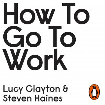 Download How to Go to Work: The Honest Advice No One Ever Tells You at the Start of Your Career by Steven Haines, Lucy Clayton