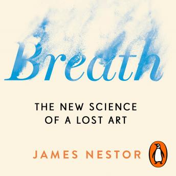 Breath: The New Science of a Lost Art, Audio book by James Nestor