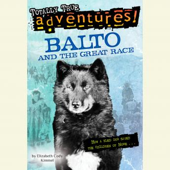 Balto and the Great Race (Totally True Adventures): How a Sled Dog Saved the Children of Nome, Elizabeth Cody Kimmel
