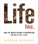 Life Inc.: How Corporatism Conquered the World, and How We Can Take It Back, Douglas Rushkoff
