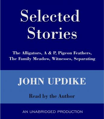 Selected Stories: The Alligators, A & P, Pigeon Feathers, The Family Meadow, Witnesses, Separating, John Updike
