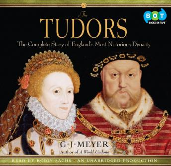 Tudors: The Complete Story of England's Most Notorious Dynasty, G. J. Meyer