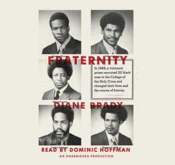 Fraternity: In 1968, a visionary priest recruited 20 black men to the College of the Holy Cross and changed their lives and the course of history., Diane Brady