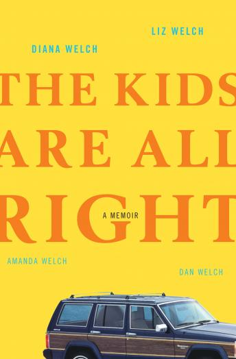 Kids Are All Right: A Memoir, Dan Welch, Amanda Welch, Liz Welch, Diana Welch