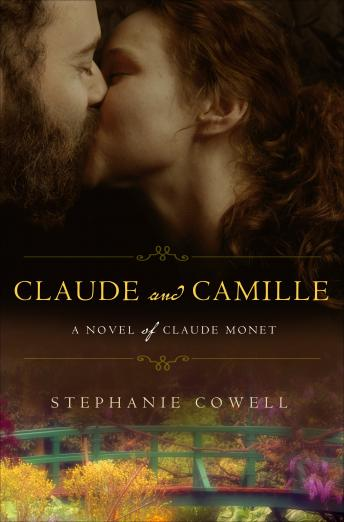 Claude & Camille: A Novel of Monet, Stephanie Cowell