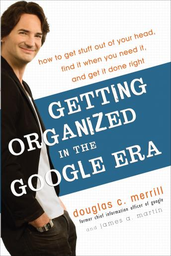 Getting Organized in the Google Era: How to Get Stuff out of Your Head, Find It When You Need It, and Get It Done Right, James A. Martin, Douglas Merrill