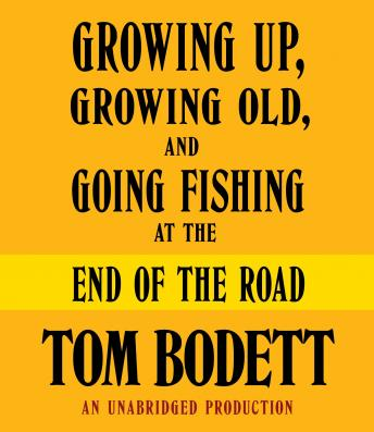 Growing Up, Growing Old and Going Fishing at the End of the Road, Tom Bodett