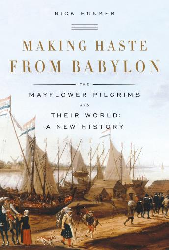Making Haste from Babylon: The Mayflower Pilgrims and Their World: A New History, Nick Bunker