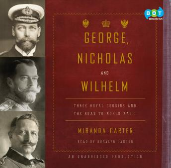 George, Nicholas and Wilhelm: Three Royal Cousins and the Road to World War I, Miranda Carter