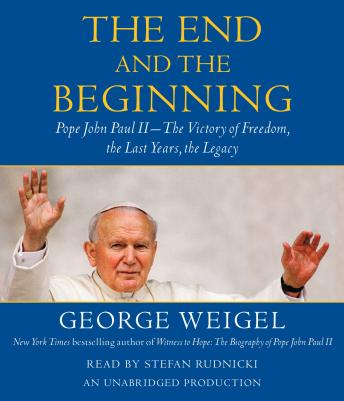 End and the Beginning: Pope John Paul II -- The Victory of Freedom, the Last Years, the Legacy, George Weigel