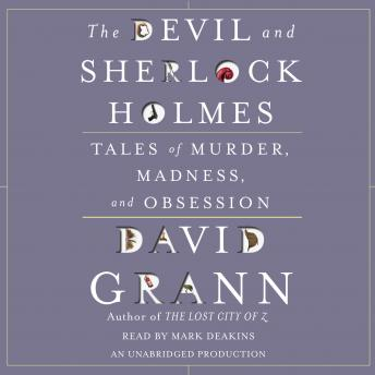 Devil and Sherlock Holmes: Tales of Murder, Madness, and Obsession, David Grann