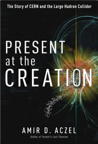 Present at the Creation: Discovering the Higgs Boson, Amir D. Aczel