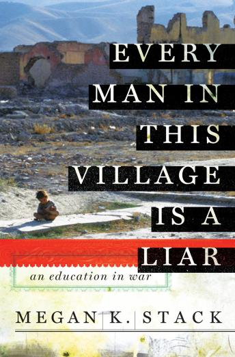Every Man in This Village is a Liar: An Education in War, Megan K. Stack