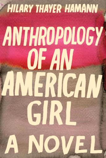 Anthropology of an American Girl: A Novel, Hilary Thayer Hamann