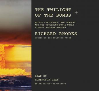 Twilight of the Bombs: Recent Challenges, New Dangers, and the Prospects for a World Without Nuclear Weapons, Richard Rhodes