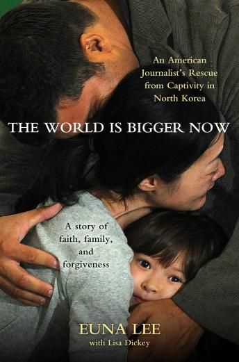 World Is Bigger Now: An American Journalist's Release from Captivity in North Korea . . . A Remarkable Story of Faith, Family, and Forgiveness, Euna Lee, Lisa Dickey