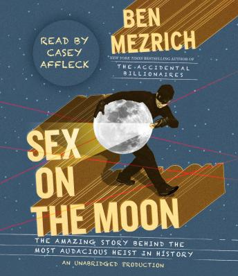 Sex on the Moon: The Amazing Story Behind the Most Audacious Heist in History, Ben Mezrich