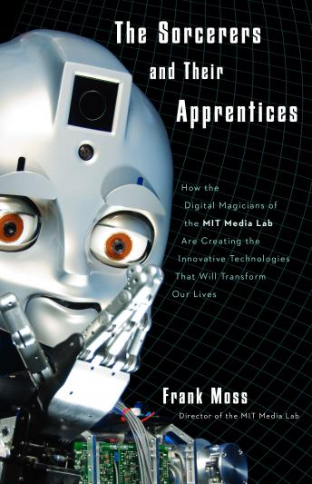 Sorcerers and Their Apprentices: How the Digital Magicians of the MIT Media Lab Are Creating the Innovative Technologies That Will Transform Our Lives, Frank Moss