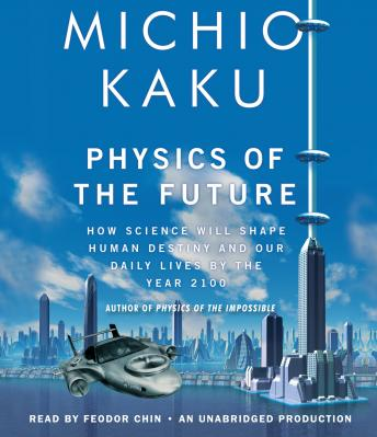 Download Physics of the Future: How Science Will Shape Human Destiny and Our Daily Lives by the Year 2100 by Michio Kaku