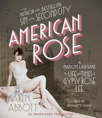 American Rose: A Nation Laid Bare: The Life and Times of Gypsy Rose Lee, Karen Abbott