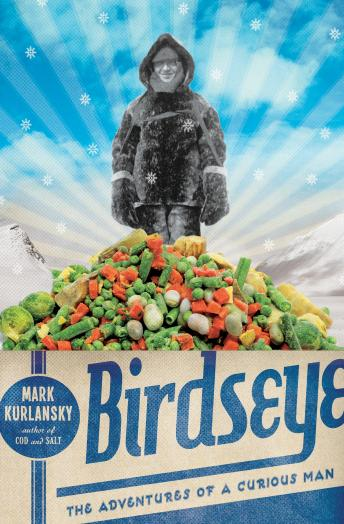 Download Birdseye: The Adventures of a Curious Man by Mark Kurlansky