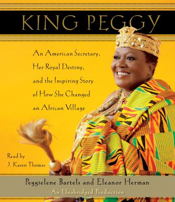 King Peggy: An American Secretary, Her Royal Destiny, and the Inspiring Story of How She Changed an African Village, Audio book by Peggielene Bartels, Eleanor Herman