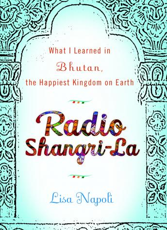 Download Radio Shangri-La: What I Discovered on my Accidental Journey to the Happiest Kingdom on Earth by Lisa Napoli
