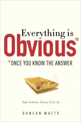 Everything Is Obvious: *Once You Know the Answer, Duncan J. Watts