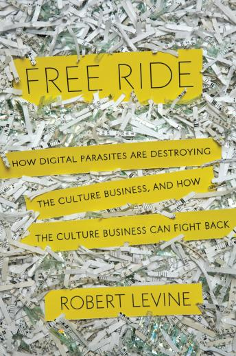 Free Ride: How Digital Parasites are Destroying the Culture Business, and How the Culture Business Can Fight Back, Robert Levine