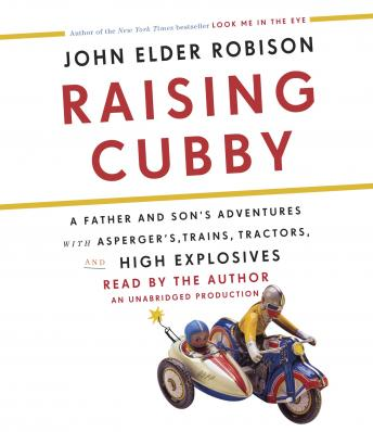 Raising Cubby: A Father and Son's Adventures with Asperger's, Trains, Tractors, and High Explosives, John Elder Robison