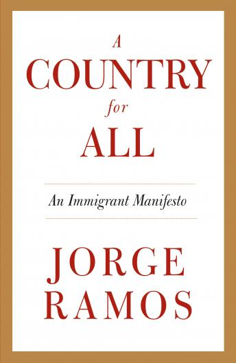 Country for All: An Immigrant Manifesto, Jorge Ramos