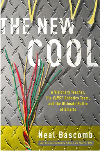 New Cool: A Visionary Teacher, His FIRST Robotics Team, and the Ultimate Battle of Smarts, Neal Bascomb