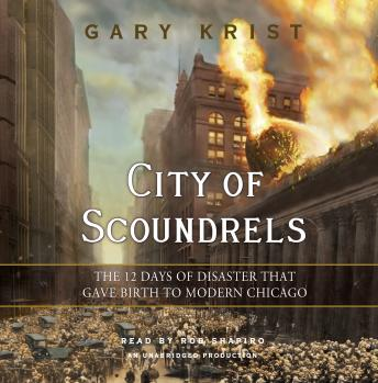 City of Scoundrels: The 12 Days of Disaster That Gave Birth to Modern Chicago, Gary Krist