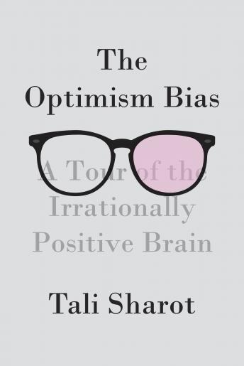Optimism Bias: A Tour of the Irrationally Positive Brain, Tali Sharot