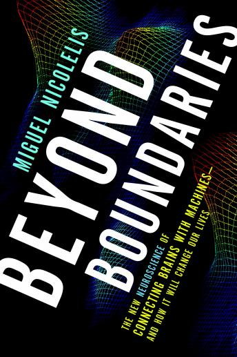Beyond Boundaries: The New Neuroscience of Connecting Brains with Machines---and How It Will Change Our Lives, Miguel Nicolelis
