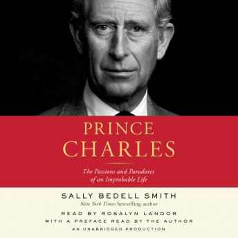 Prince Charles: The Passions and Paradoxes of an Improbable Life, Sally Bedell Smith