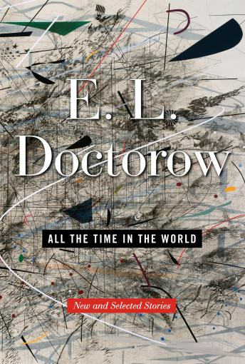 All the Time in the World: New and Selected Stories, Audio book by E.L. Doctorow