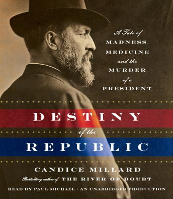 Destiny of the Republic: A Tale of Madness, Medicine and the Murder of a President Audiobook Free Download Online