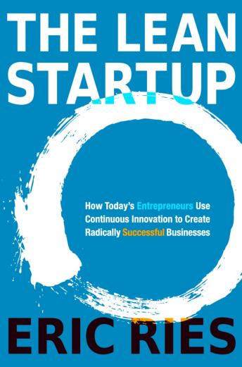 Lean Startup: How Today's Entrepreneurs Use Continuous Innovation to Create Radically Successful Businesses, Audio book by Eric Ries