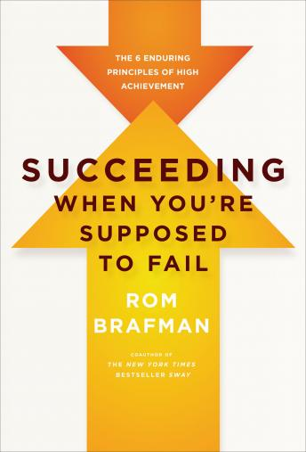 Succeeding When You're Supposed to Fail: The 6 Enduring Principles of High Achievement, Rom Brafman
