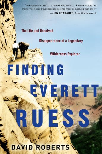 Finding Everett Ruess: The Life and Unsolved Disappearance of a Legendary Wilderness Explorer, David Roberts