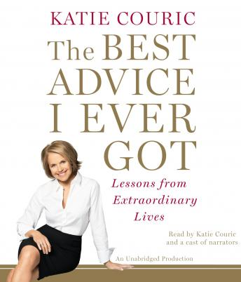 Best Advice I Ever Got: Lessons from Extraordinary Lives, Katie Couric