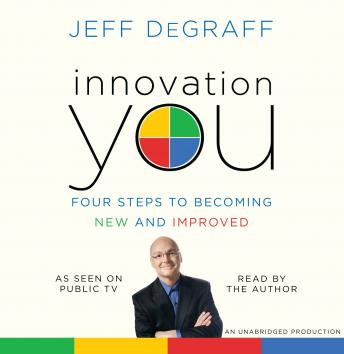 Innovation You: Four Steps to Becoming New and Improved, Jeff DeGraff