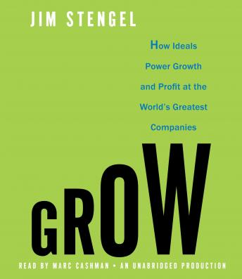 Grow: How Ideals Power Growth and Profit at the World's Greatest Companies, Jim Stengel