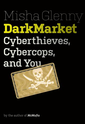 DarkMarket: Cyberthieves, Cybercops and You, Misha Glenny